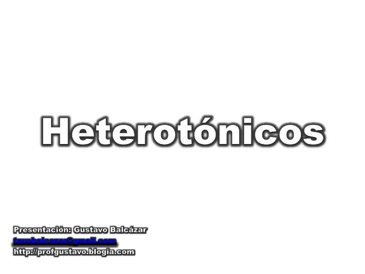 Heterotónicos<br />Presentación: Gustavo Balcázar<br />tavobalcazar@gmail.com<br />http://profgustavo.blogia.com<br />