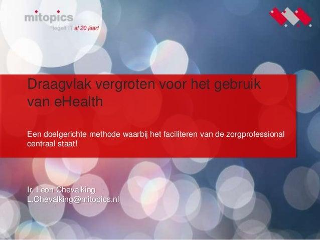1 Draagvlak vergroten voor het gebruik van eHealth Ir. Leon Chevalking L.Chevalking@mitopics.nl Een doelgerichte methode w...