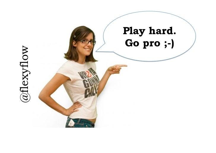 Play hard.                 Go pro ;-)@flexyflow