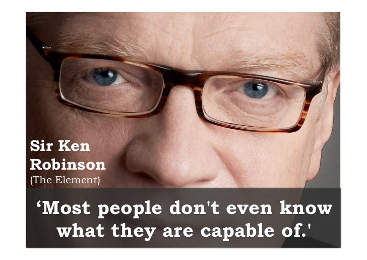Sir KenRobinson(The Element) 'Most people dont even know   what they are capable of.