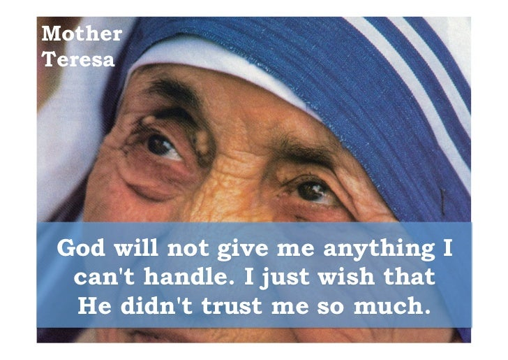 MotherTeresa God will not give me anything I  cant handle. I just wish that  He didnt trust me so much.