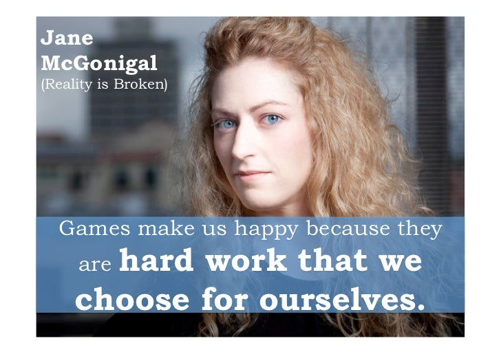 JaneMcGonigal(Reality is Broken)  Games make us happy because they       hard work that we     are     choose for ourselves.
