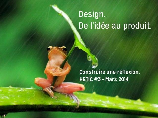 Design. De l'idée au produit. Construire une réflexion. HETIC #3 - Mars 2014