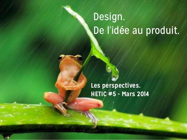 Design. De l'idée au produit. Les perspectives. HETIC #5 - Mars 2014