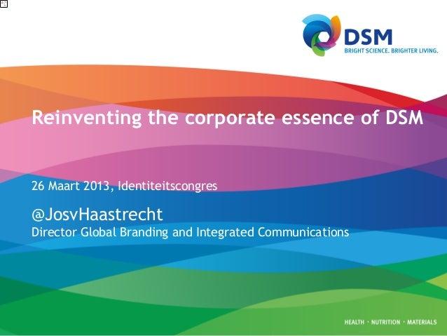 Reinventing the corporate essence of DSM26 Maart 2013, Identiteitscongres@JosvHaastrechtDirector Global Branding and Integ...