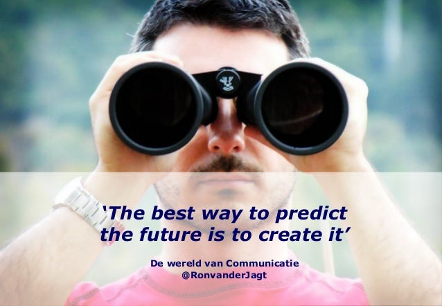 'The best way to predictthe future is to create it'     De wereld van Communicatie          @RonvanderJagt