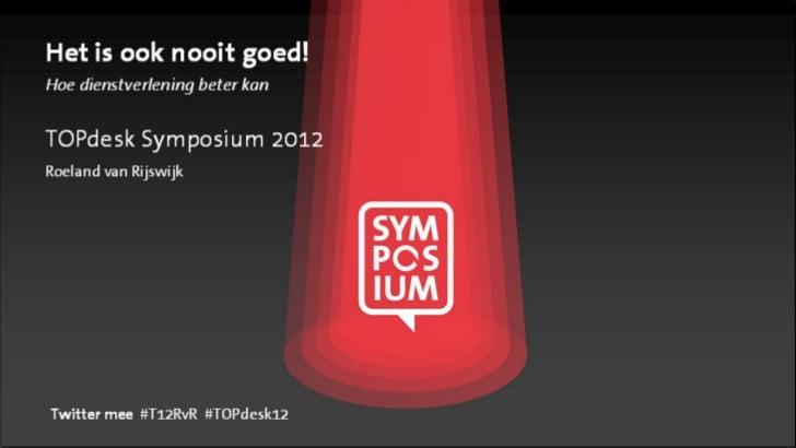 Het is ook nooit goed!Hoe dienstverlening beter kanTOPdesk Symposium 2012Roeland van RijswijkTwitter mee #T12RvR #TOPdesk12