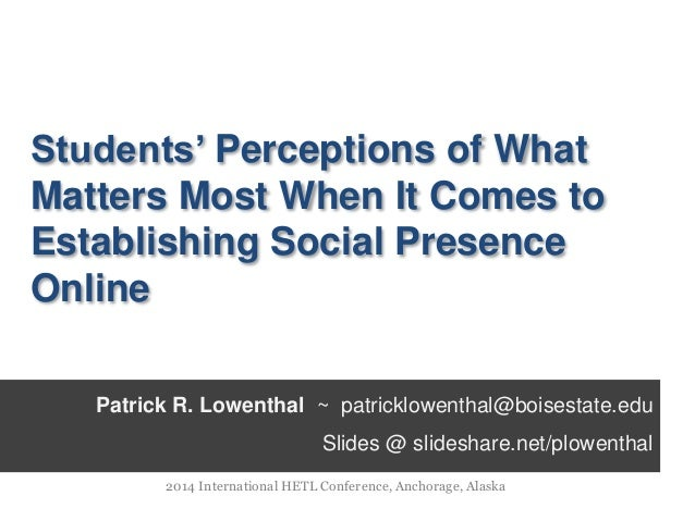 Students' Perceptions of What Matters Most When It Comes to Establishing Social Presence Online Patrick R. Lowenthal ~ pat...