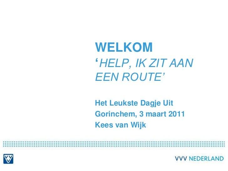 Welkom'help, ik zit aan een route'<br />Het Leukste Dagje Uit<br />Gorinchem, 3 maart 2011<br />Kees van Wijk<br />