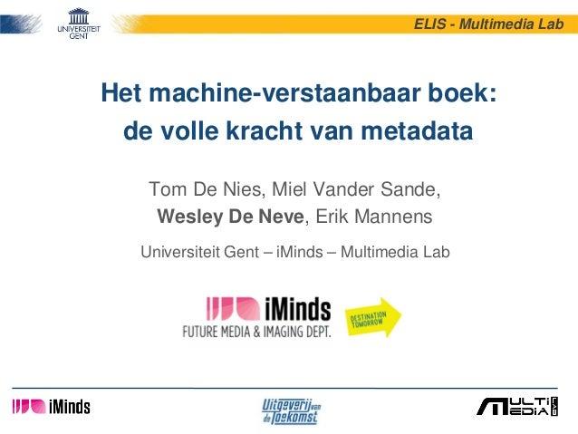 Het machine-verstaanbaar boek: de volle kracht van metadata Tom De Nies, Miel Vander Sande, Wesley De Neve, Erik Mannens U...