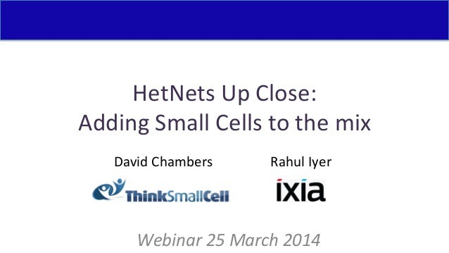 HetNets  Up  Close:   Adding  Small  Cells  to  the  mix   Webinar  25  March  2014   David  C...