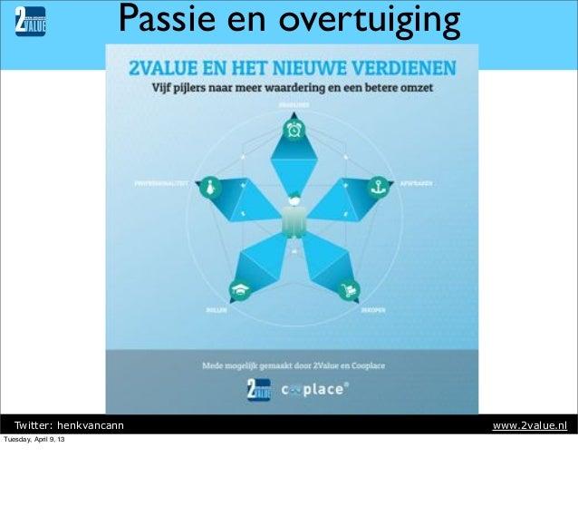 Passie en overtuiging  Twitter: henkvancann Tuesday, April 9, 13  www.2value.nl