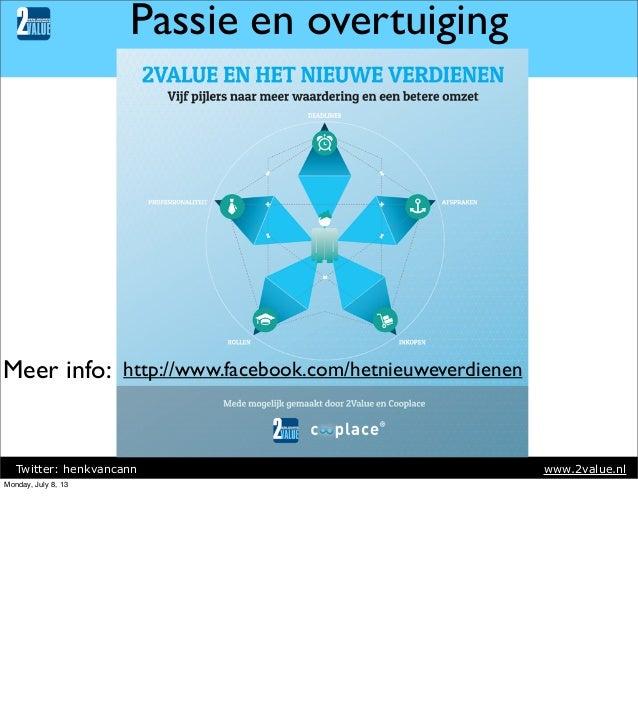Passie en overtuiging  Meer info: http://www.facebook.com/hetnieuweverdienen  Twitter: henkvancann Monday, July 8, 13  www...