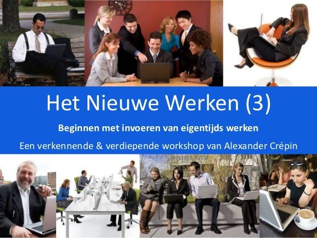 Het Nieuwe Werken (3) Beginnen met invoeren van eigentijds werken Een verkennende & verdiepende workshop van Alexander Cré...