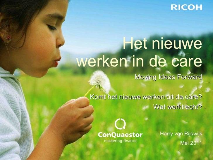 Het nieuwe werken in de care Harry van Rijswijk Mei 2011 Moving Ideas Forward Komt het nieuwe werken uit de care? Wat werk...