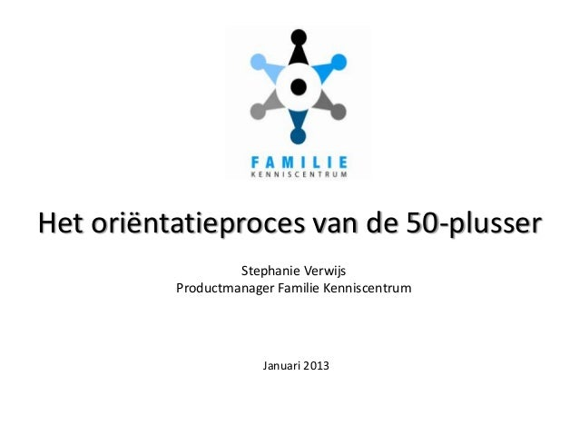 Het oriëntatieproces van de 50-plusser                   Stephanie Verwijs          Productmanager Familie Kenniscentrum  ...