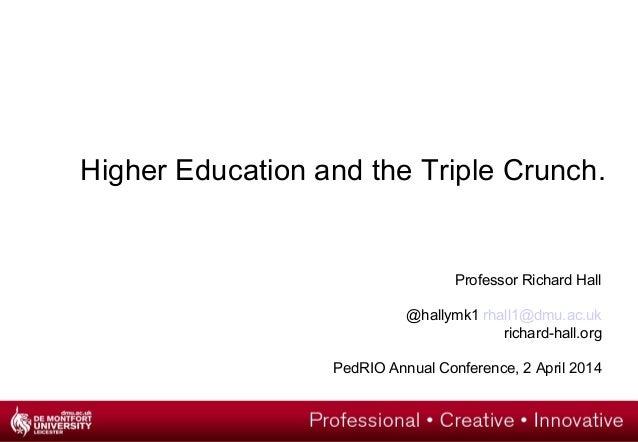 Higher Education and the Triple Crunch. Professor Richard Hall @hallymk1 rhall1@dmu.ac.uk richard-hall.org PedRIO Annual C...
