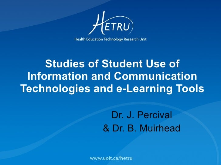 Studies of Student Use of Information and Communication Technologies and e-Learning Tools Dr. J. Percival & Dr. B. Muirhead