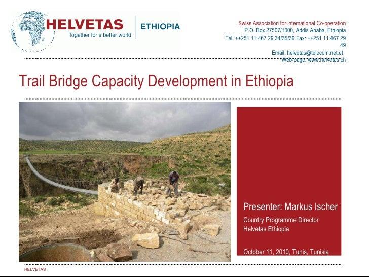 Trail Bridge Capacity Development in Ethiopia Presenter: Markus Ischer Country Programme Director Helvetas Ethiopia Octobe...