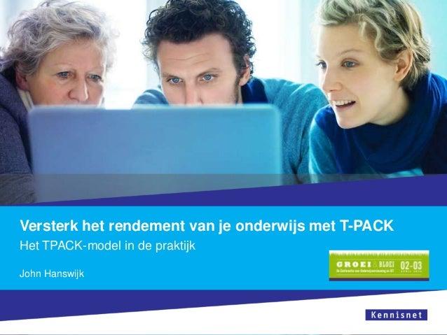Versterk het rendement van je onderwijs met T-PACK Het TPACK-model in de praktijk John Hanswijk