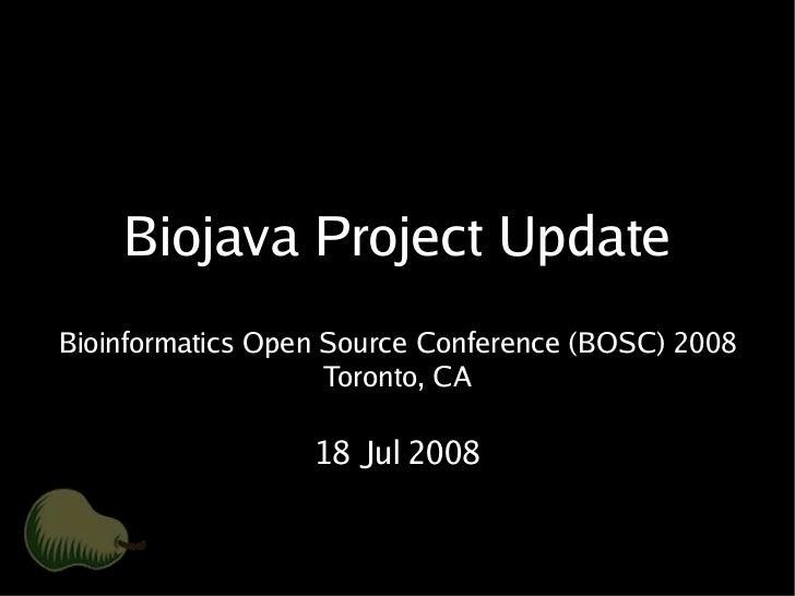 Biojava Project Update Bioinformatics Open Source Conference (BOSC) 2008                     Toronto, CA                  ...