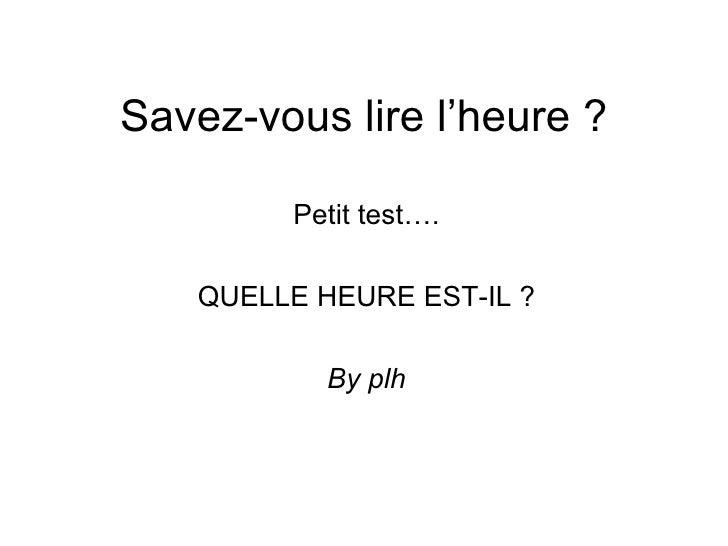 Savez-vous lire l'heure ? Petit test…. QUELLE HEURE EST-IL ? By plh