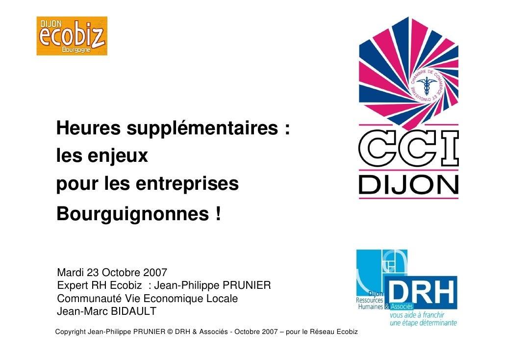 Heures supplémentaires : les enjeux pour les entreprises Bourguignonnes !  Mardi 23 Octobre 2007 Expert RH Ecobiz : Jean-P...