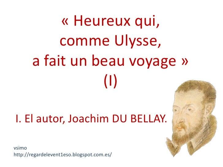 « Heureux qui,            comme Ulysse,       a fait un beau voyage »                  (I)I. El autor, Joachim DU BELLAY.v...