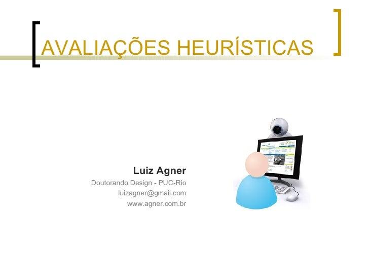 AVALIAÇÕES HEURÍSTICAS <ul><li>Luiz Agner </li></ul><ul><li>Doutorando Design - PUC-Rio </li></ul><ul><li>[email_address] ...