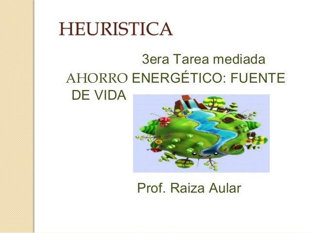 HEURISTICA3era Tarea mediadaAHORRO ENERGÉTICO: FUENTEDE VIDAProf. Raiza Aular