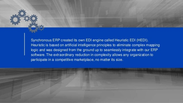 Synchronous ERP created its own EDI engine called Heuristic EDI (HEDI). Heuristic is based on artificial intelligence prin...