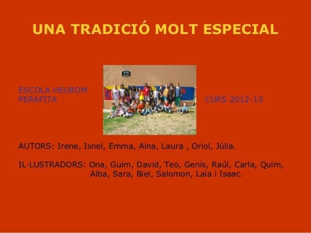 UNA TRADICIÓ MOLT ESPECIAL ESCOLA HEUROM PERAFITA CURS 2012-13 AUTORS: Irene, Isnel, Emma, Aina, Laura , Oriol, Júlia. IL·...