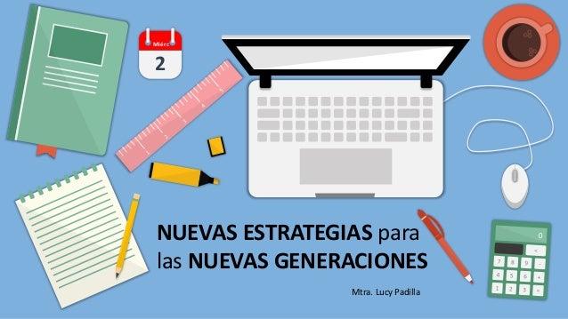 2 Miérc NUEVAS ESTRATEGIAS para las NUEVAS GENERACIONES Mtra. Lucy Padilla