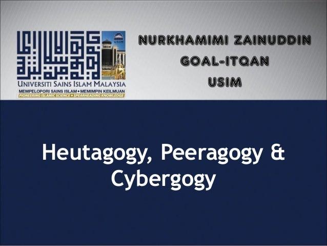 Heutagogy, Peeragogy & Cybergogy NURKHAMIMI ZAINUDDIN GOAL-ITQAN USIM