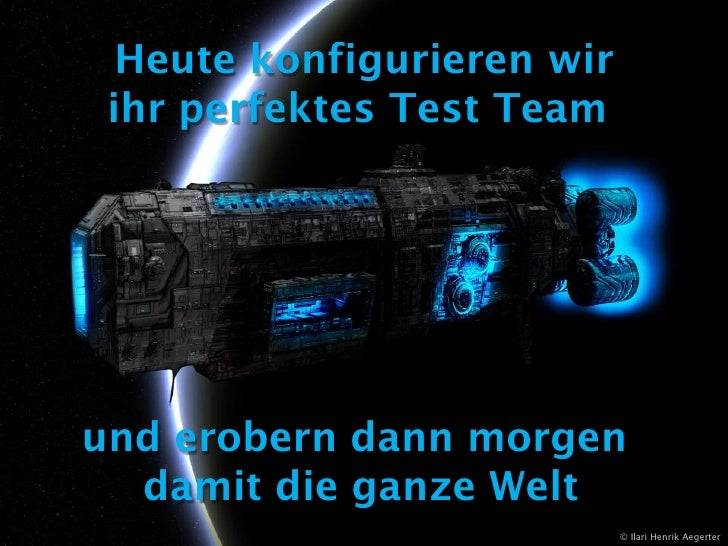 Heute konfigurieren wir<br />ihr perfektes Test Team <br />und erobern dann morgen <br />damit die ganze Welt<br />© Ilari...