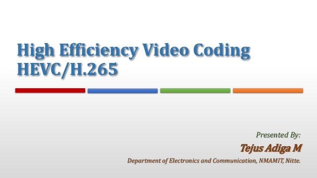 High Efficiency Video Coding HEVC/H.265 Tejus Adiga M Department of Electronics and Communication, NMAMIT, Nitte. Presente...