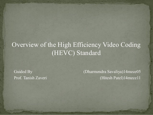 Overview of the High Efficiency Video Coding (HEVC) Standard Guided By (Dharmendra Savaliya)14mece05 Prof. Tanish Zaveri (...