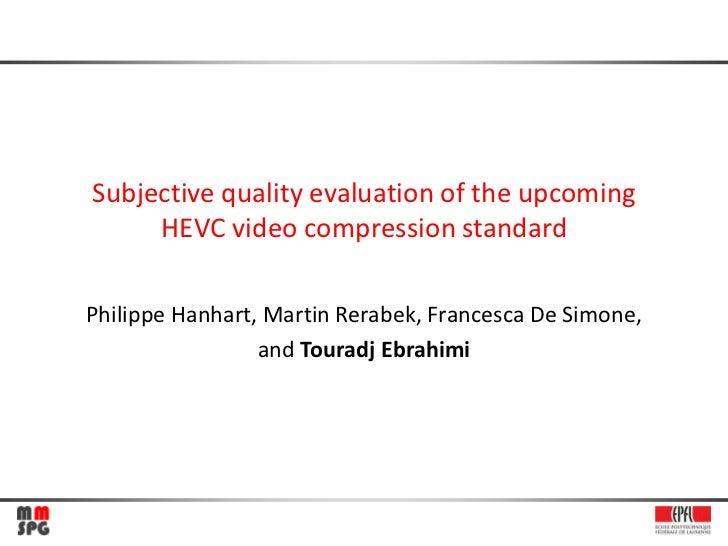 Subjective quality evaluation of the upcoming     HEVC video compression standardPhilippe Hanhart, Martin Rerabek, Frances...