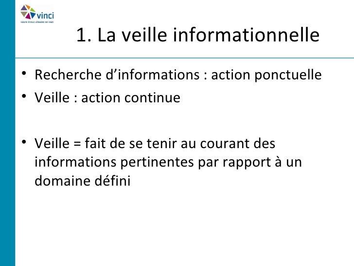 1. La veille informationnelle• Recherche d'informations : action ponctuelle• Veille : action continue• Veille = fait de se...