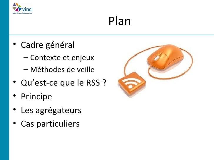 Plan• Cadre général    – Contexte et enjeux    – Méthodes de veille•   Qu'est-ce que le RSS ?•   Principe•   Les agrégateu...