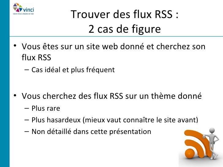 Trouver des flux RSS :                   2 cas de figure• Vous êtes sur un site web donné et cherchez son  flux RSS  – Cas...