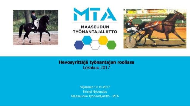 Hevosyrittäjä työnantajan roolissa Lokakuu 2017 Viljakkala 10.10.2017 Kristel Nybondas Maaseudun Työnantajaliitto - MTA
