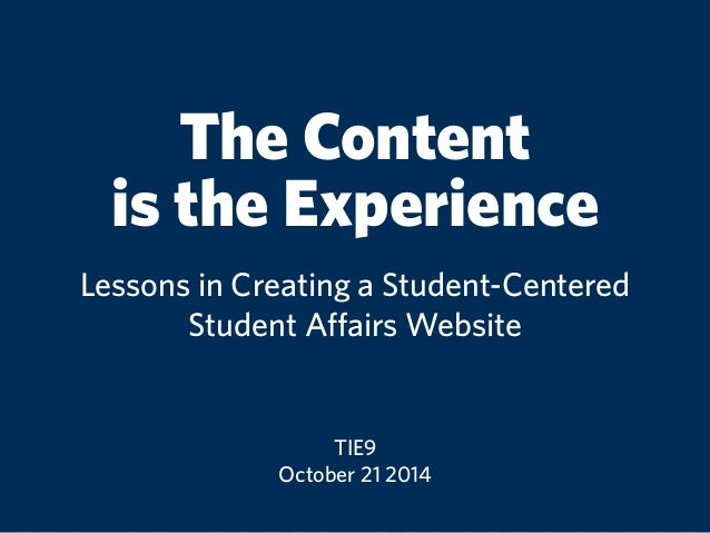 The Content  is the Experience  Lessons in Creating a Student-Centered  Student Affairs Website  TIE9  October 21 2014