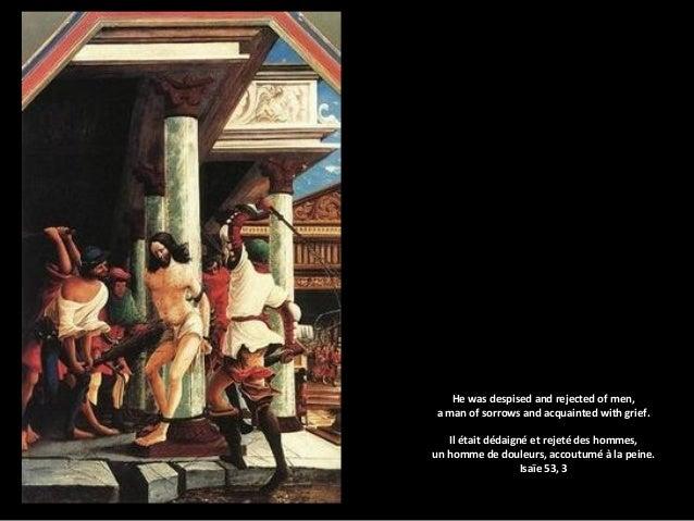 He was despised and rejected of men, a man of sorrows and acquainted with grief. Il était dédaigné et rejeté des hommes, u...