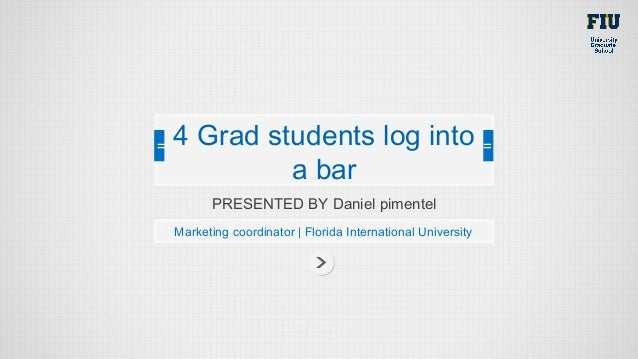 PRESENTED BY Daniel pimentelMarketing coordinator | Florida International University4 Grad students log intoa bar