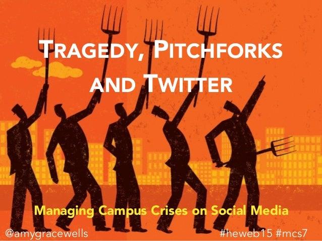 TRAGEDY, PITCHFORKS AND TWITTER Managing Campus Crises on Social Media #heweb15 #mcs7@amygracewells