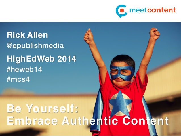 Rick Allen  @epublishmedia  HighEdWeb 2014  #heweb14  #mcs4  Be Yourself:  Embrace Authentic Content