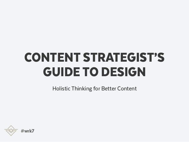 CONTENT STRATEGIST'S GUIDE TO DESIGN Holistic Thinking for Better Content #wrk7