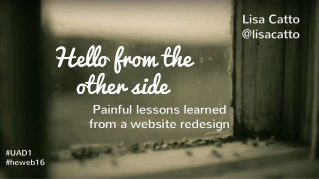 Hello from the other side Painful lessons learned from a website redesign Lisa Catto @lisacatto #UAD1 #heweb16