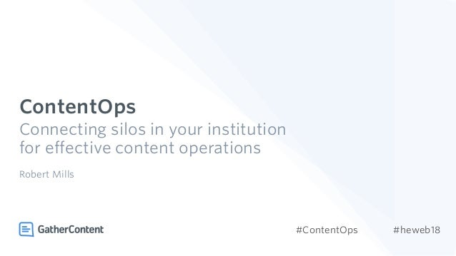 ContentOps Connecting silos in your institution for effective content operations Robert Mills #ContentOps #heweb18